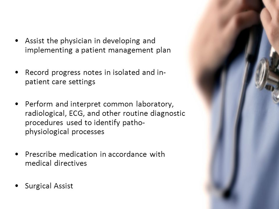 Assist the physician in developing and implementing a patient management plan Record progress notes in isolated and in- patient care settings Perform and interpret common laboratory, radiological, ECG, and other routine diagnostic procedures used to identify patho- physiological processes Prescribe medication in accordance with medical directives Surgical Assist