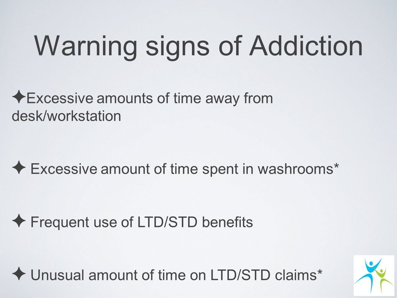 Warning signs of Addiction ✦E✦E xcessive amounts of time away from desk/workstation ✦ E xcessive amount of time spent in washrooms* ✦ F requent use of LTD/STD benefits ✦ U nusual amount of time on LTD/STD claims*