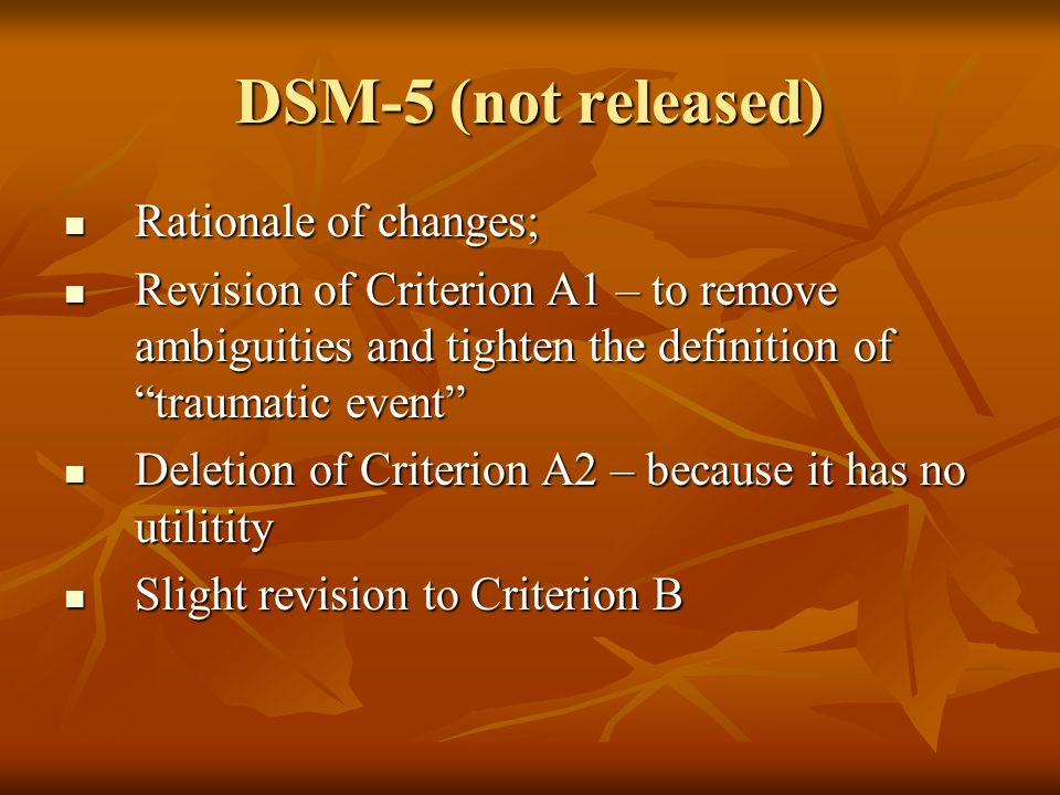 DSM-5 (not released) Rationale of changes; Rationale of changes; Revision of Criterion A1 – to remove ambiguities and tighten the definition of traumatic event Revision of Criterion A1 – to remove ambiguities and tighten the definition of traumatic event Deletion of Criterion A2 – because it has no utilitity Deletion of Criterion A2 – because it has no utilitity Slight revision to Criterion B Slight revision to Criterion B
