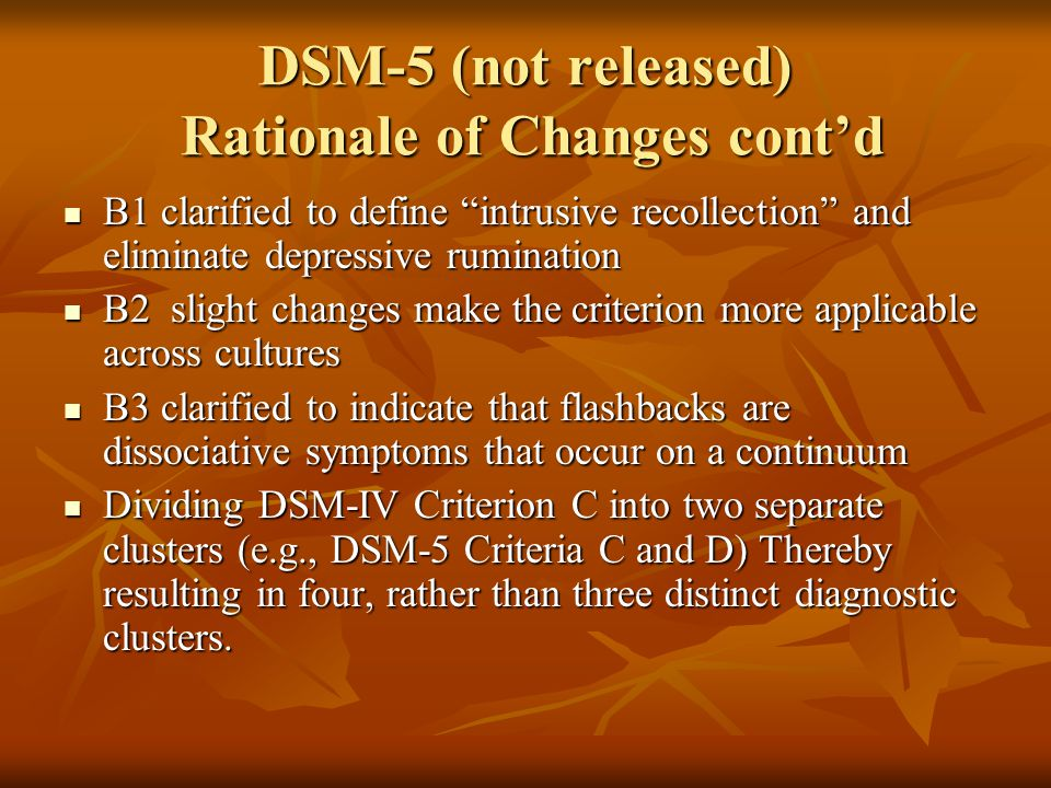 DSM-5 (not released) Rationale of Changes cont'd B1 clarified to define intrusive recollection and eliminate depressive rumination B1 clarified to define intrusive recollection and eliminate depressive rumination B2 slight changes make the criterion more applicable across cultures B2 slight changes make the criterion more applicable across cultures B3 clarified to indicate that flashbacks are dissociative symptoms that occur on a continuum B3 clarified to indicate that flashbacks are dissociative symptoms that occur on a continuum Dividing DSM-IV Criterion C into two separate clusters (e.g., DSM-5 Criteria C and D) Thereby resulting in four, rather than three distinct diagnostic clusters.