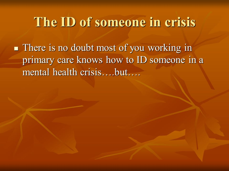 The ID of someone in crisis There is no doubt most of you working in primary care knows how to ID someone in a mental health crisis….but….