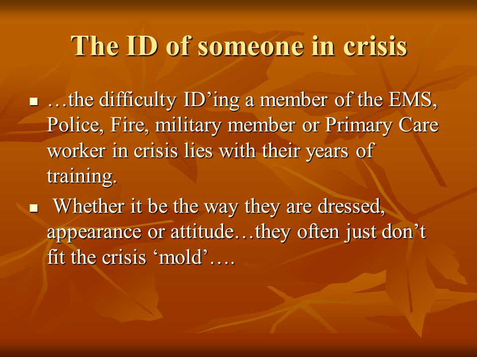 The ID of someone in crisis …the difficulty ID'ing a member of the EMS, Police, Fire, military member or Primary Care worker in crisis lies with their years of training.