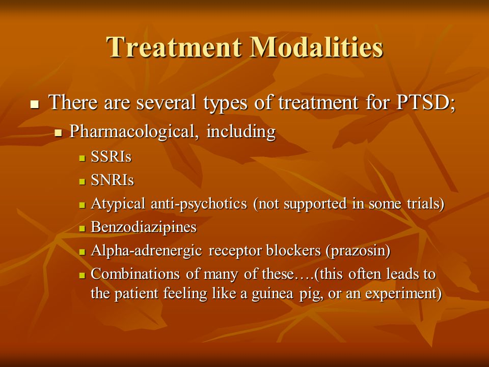 Treatment Modalities There are several types of treatment for PTSD; There are several types of treatment for PTSD; Pharmacological, including Pharmacological, including SSRIs SSRIs SNRIs SNRIs Atypical anti-psychotics (not supported in some trials) Atypical anti-psychotics (not supported in some trials) Benzodiazipines Benzodiazipines Alpha-adrenergic receptor blockers (prazosin) Alpha-adrenergic receptor blockers (prazosin) Combinations of many of these….(this often leads to the patient feeling like a guinea pig, or an experiment) Combinations of many of these….(this often leads to the patient feeling like a guinea pig, or an experiment)