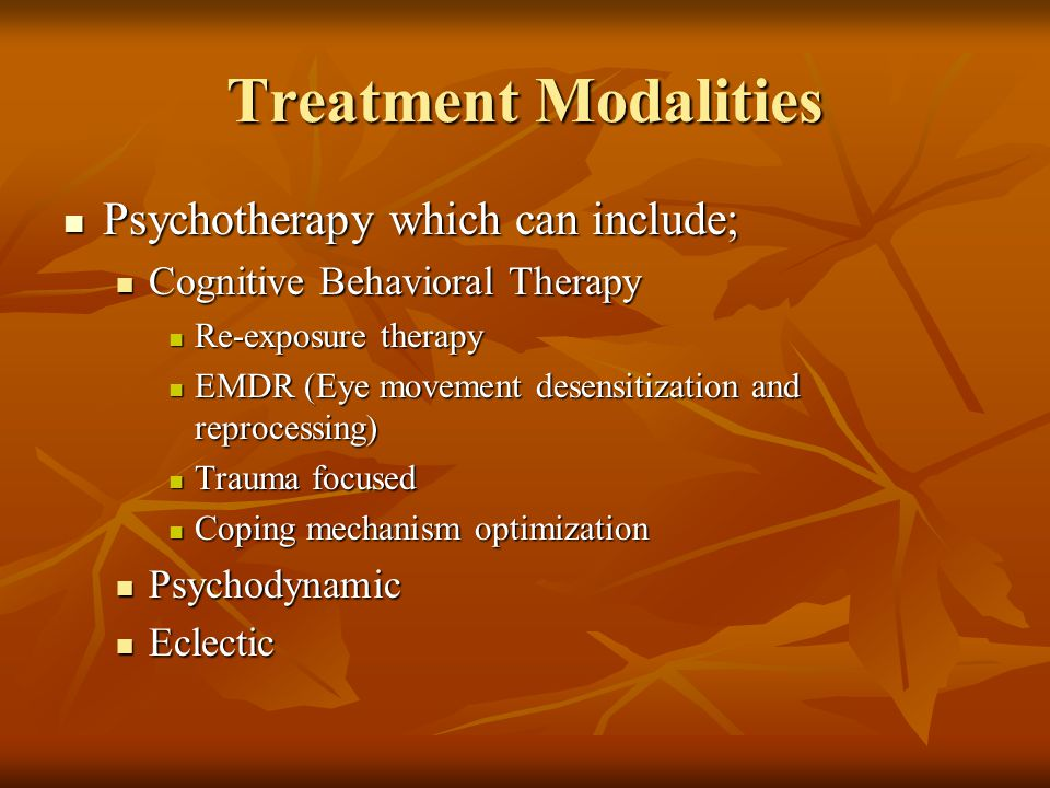 Treatment Modalities Psychotherapy which can include; Psychotherapy which can include; Cognitive Behavioral Therapy Cognitive Behavioral Therapy Re-exposure therapy Re-exposure therapy EMDR (Eye movement desensitization and reprocessing) EMDR (Eye movement desensitization and reprocessing) Trauma focused Trauma focused Coping mechanism optimization Coping mechanism optimization Psychodynamic Psychodynamic Eclectic Eclectic