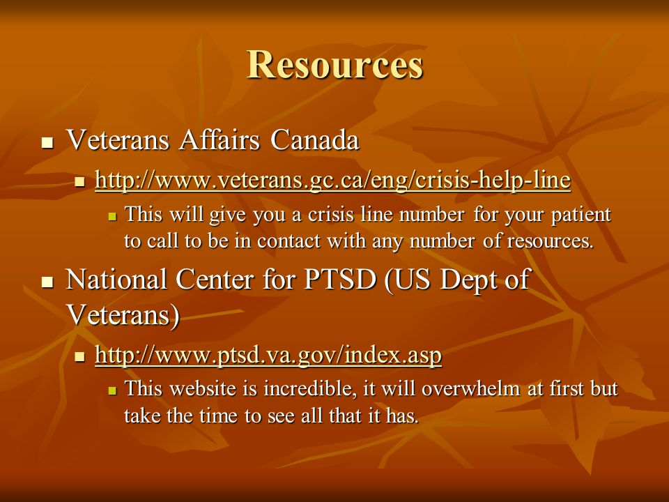 Resources Veterans Affairs Canada Veterans Affairs Canada http://www.veterans.gc.ca/eng/crisis-help-line http://www.veterans.gc.ca/eng/crisis-help-line http://www.veterans.gc.ca/eng/crisis-help-line This will give you a crisis line number for your patient to call to be in contact with any number of resources.