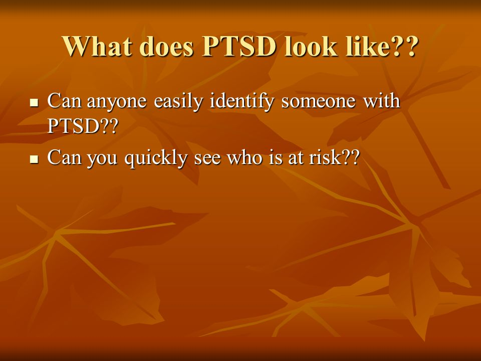 What does PTSD look like . Can anyone easily identify someone with PTSD .