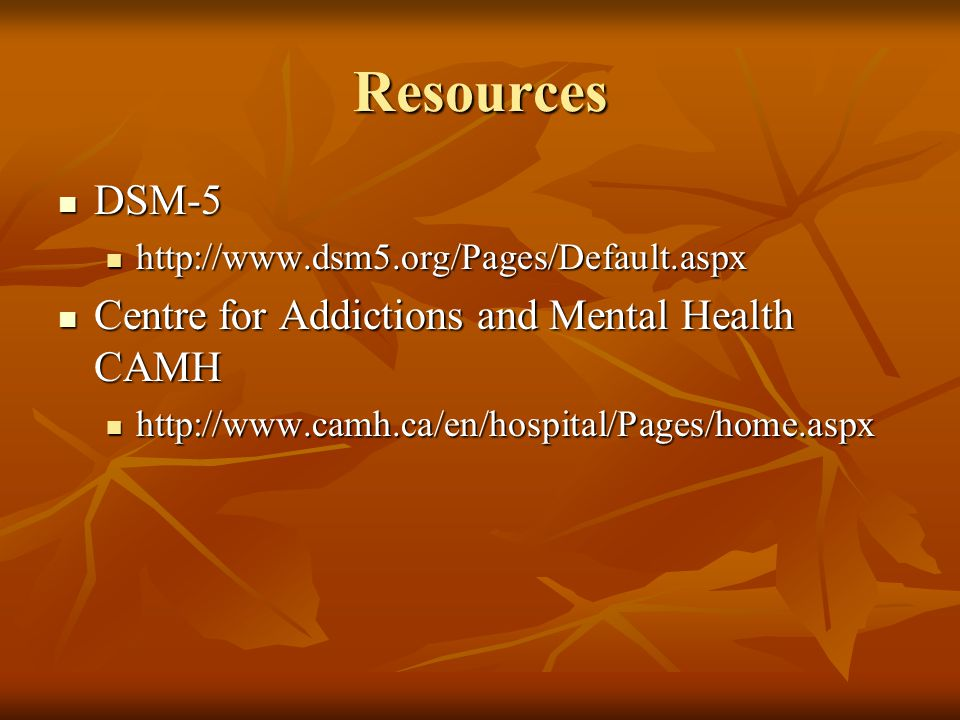 Resources DSM-5 DSM-5 http://www.dsm5.org/Pages/Default.aspx http://www.dsm5.org/Pages/Default.aspx Centre for Addictions and Mental Health CAMH Centre for Addictions and Mental Health CAMH http://www.camh.ca/en/hospital/Pages/home.aspx http://www.camh.ca/en/hospital/Pages/home.aspx