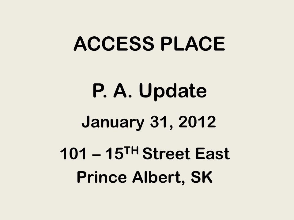 ACCESS PLACE P. A. Update 101 – 15 TH Street East Prince Albert, SK January 31, 2012