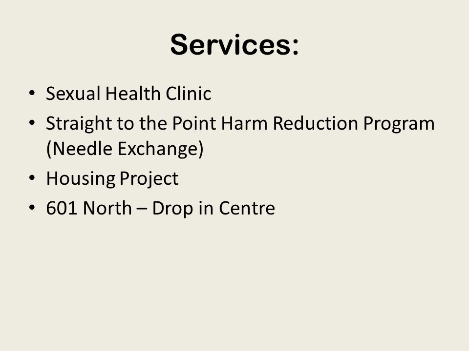 Services: Sexual Health Clinic Straight to the Point Harm Reduction Program (Needle Exchange) Housing Project 601 North – Drop in Centre