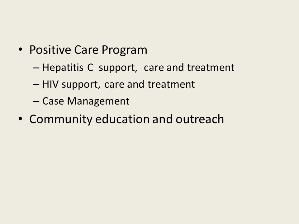Positive Care Program – Hepatitis C support, care and treatment – HIV support, care and treatment – Case Management Community education and outreach