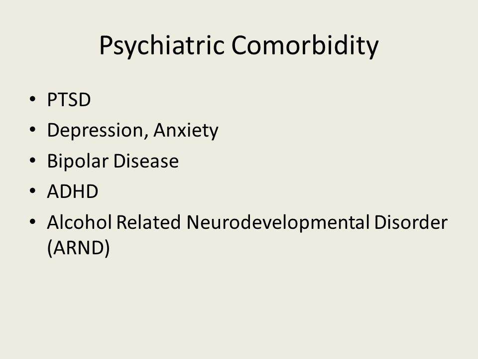 Psychiatric Comorbidity PTSD Depression, Anxiety Bipolar Disease ADHD Alcohol Related Neurodevelopmental Disorder (ARND)