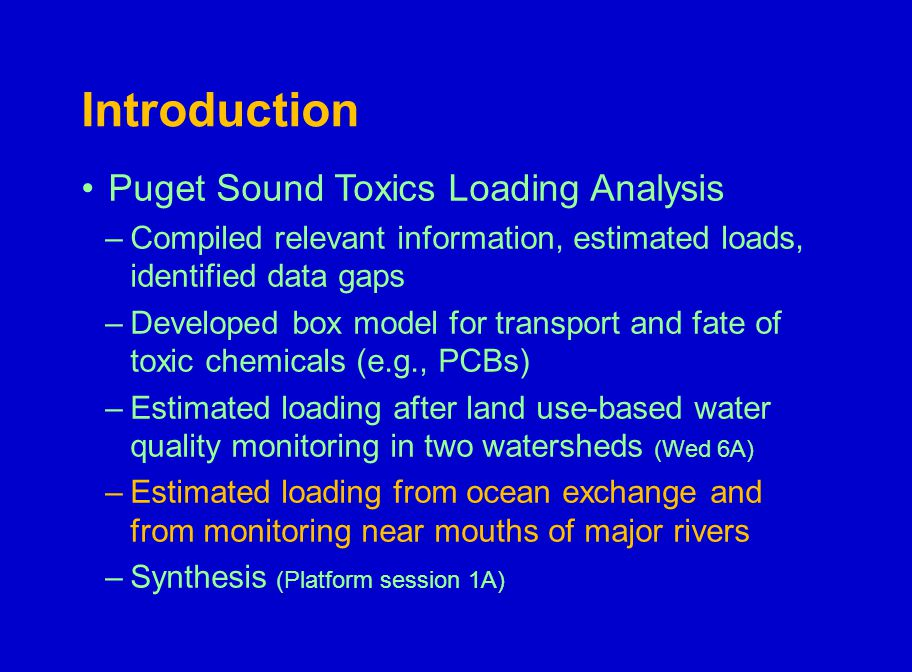 Introduction Puget Sound Toxics Loading Analysis –Compiled relevant information, estimated loads, identified data gaps –Developed box model for transport and fate of toxic chemicals (e.g., PCBs) –Estimated loading after land use-based water quality monitoring in two watersheds (Wed 6A) –Estimated loading from ocean exchange and from monitoring near mouths of major rivers –Synthesis (Platform session 1A)