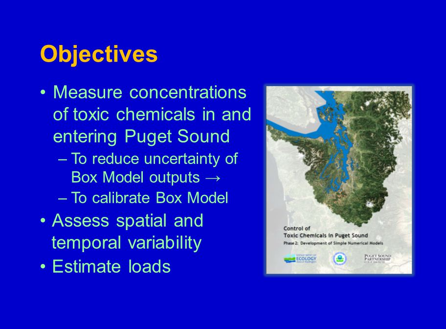 Objectives Measure concentrations of toxic chemicals in and entering Puget Sound –To reduce uncertainty of Box Model outputs → –To calibrate Box Model Assess spatial and temporal variability Estimate loads