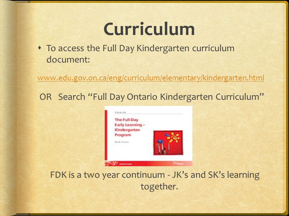 Curriculum  To access the Full Day Kindergarten curriculum document:   OR Search Full Day Ontario Kindergarten Curriculum FDK is a two year continuum - JK's and SK's learning together.