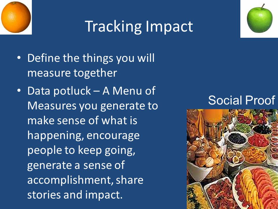 Tracking Impact Define the things you will measure together Data potluck – A Menu of Measures you generate to make sense of what is happening, encourage people to keep going, generate a sense of accomplishment, share stories and impact.