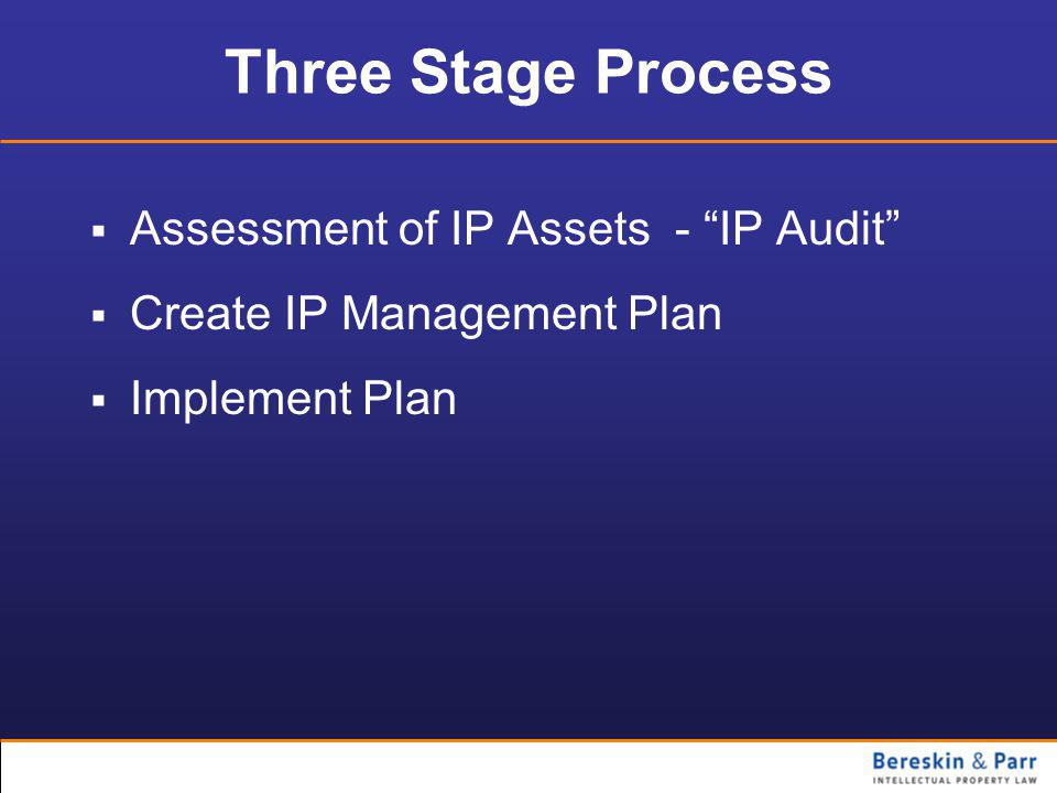Three Stage Process  Assessment of IP Assets - IP Audit  Create IP Management Plan  Implement Plan