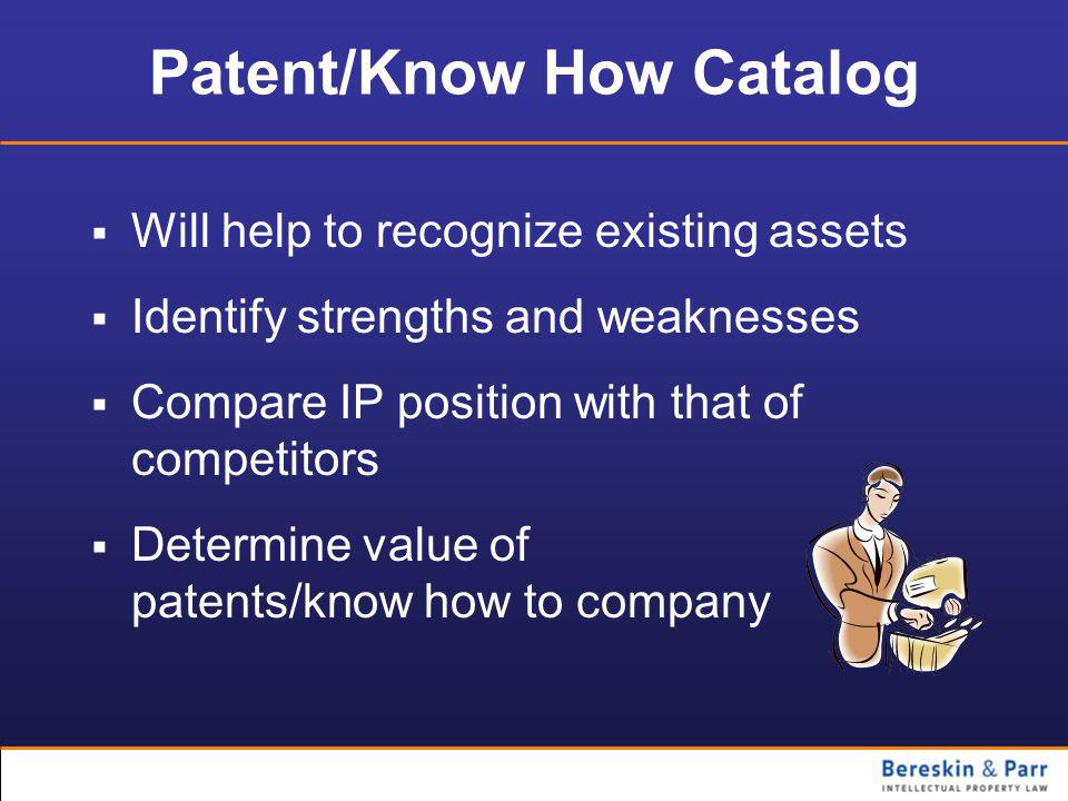 Patent/Know How Catalog  Will help to recognize existing assets  Identify strengths and weaknesses  Compare IP position with that of competitors  Determine value of patents/know how to company
