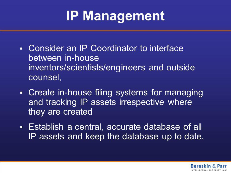 IP Management  Consider an IP Coordinator to interface between in-house inventors/scientists/engineers and outside counsel,  Create in-house filing systems for managing and tracking IP assets irrespective where they are created  Establish a central, accurate database of all IP assets and keep the database up to date.