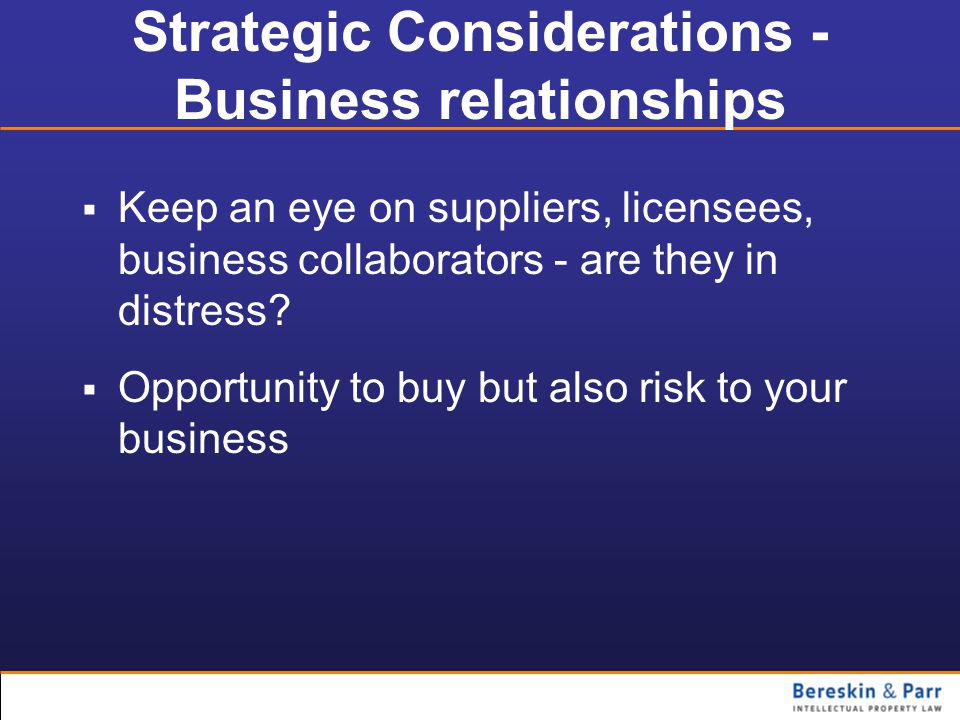 Strategic Considerations - Business relationships  Keep an eye on suppliers, licensees, business collaborators - are they in distress.