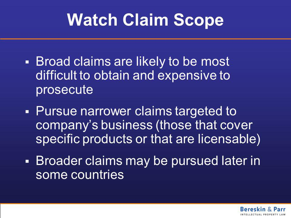 Watch Claim Scope  Broad claims are likely to be most difficult to obtain and expensive to prosecute  Pursue narrower claims targeted to company's business (those that cover specific products or that are licensable)  Broader claims may be pursued later in some countries