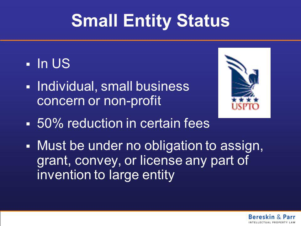 Small Entity Status  In US  Individual, small business concern or non-profit  50% reduction in certain fees  Must be under no obligation to assign, grant, convey, or license any part of invention to large entity