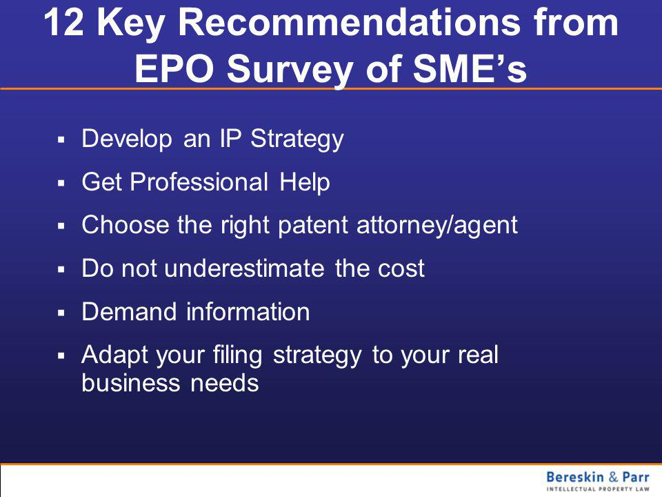 12 Key Recommendations from EPO Survey of SME's  Develop an IP Strategy  Get Professional Help  Choose the right patent attorney/agent  Do not underestimate the cost  Demand information  Adapt your filing strategy to your real business needs