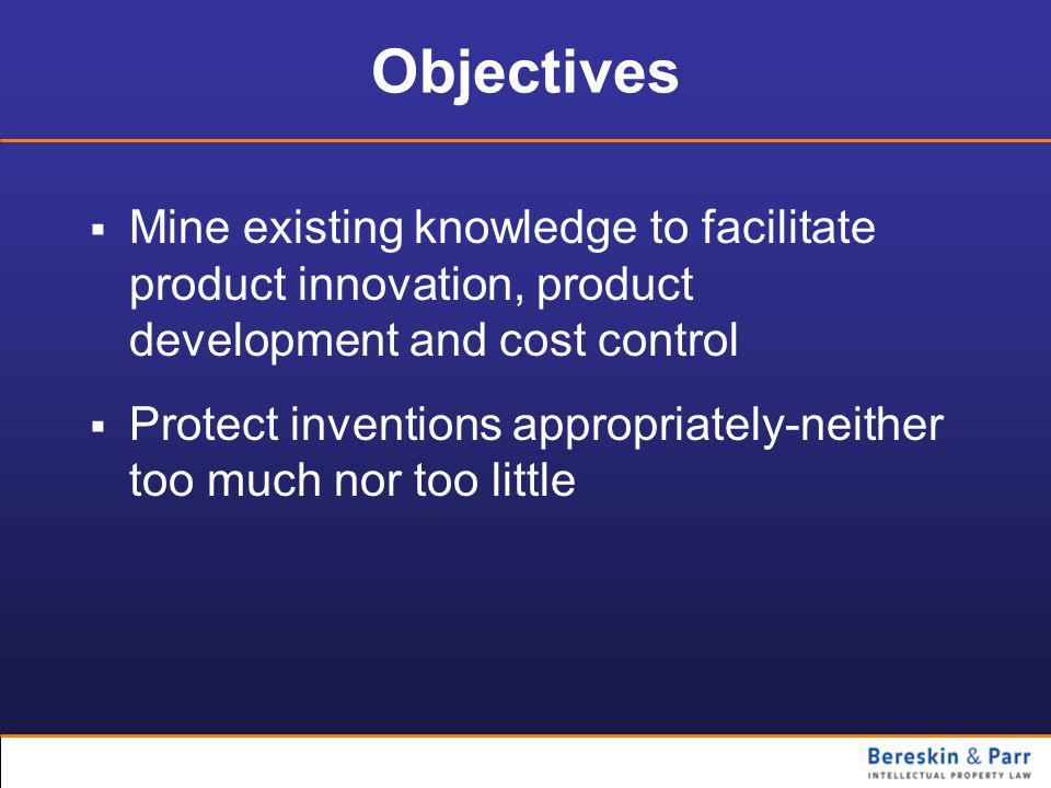 Objectives  Mine existing knowledge to facilitate product innovation, product development and cost control  Protect inventions appropriately-neither too much nor too little