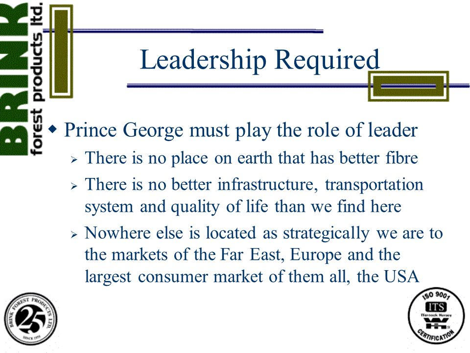 Leadership Required  Prince George must play the role of leader  There is no place on earth that has better fibre  There is no better infrastructure, transportation system and quality of life than we find here  Nowhere else is located as strategically we are to the markets of the Far East, Europe and the largest consumer market of them all, the USA