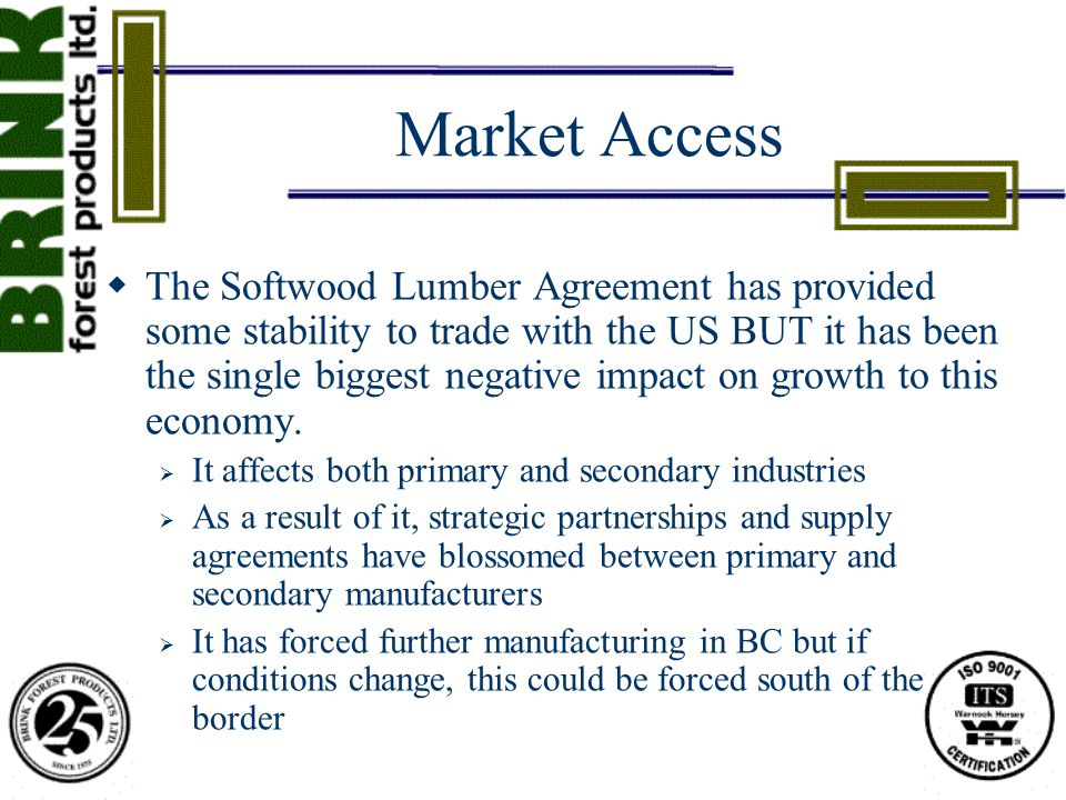 Market Access  The Softwood Lumber Agreement has provided some stability to trade with the US BUT it has been the single biggest negative impact on growth to this economy.