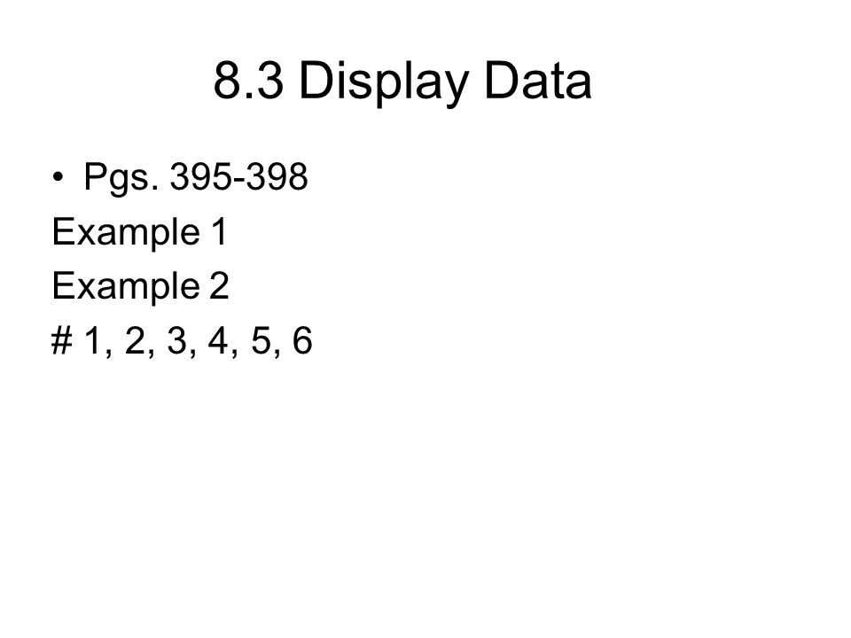 8.3Display Data Pgs. 395-398 Example 1 Example 2 # 1, 2, 3, 4, 5, 6