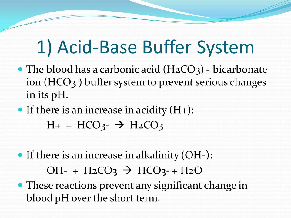 1) Acid-Base Buffer System The blood has a carbonic acid (H2CO3) - bicarbonate ion (HCO3 - ) buffer system to prevent serious changes in its pH.