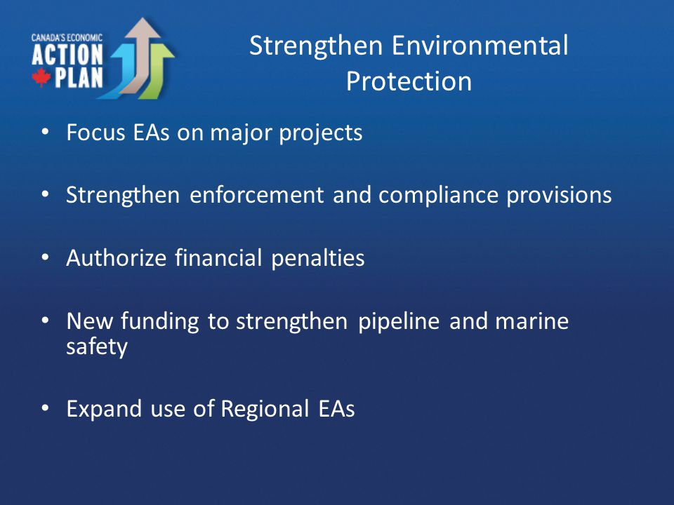 Strengthen Environmental Protection Focus EAs on major projects Strengthen enforcement and compliance provisions Authorize financial penalties New funding to strengthen pipeline and marine safety Expand use of Regional EAs