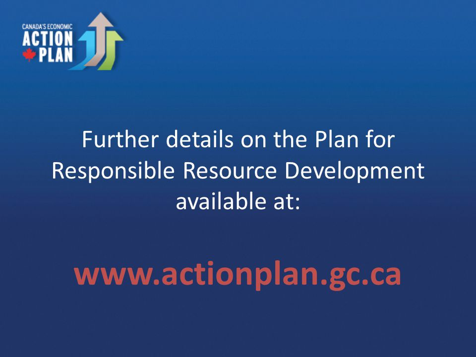 Further details on the Plan for Responsible Resource Development available at: www.actionplan.gc.ca