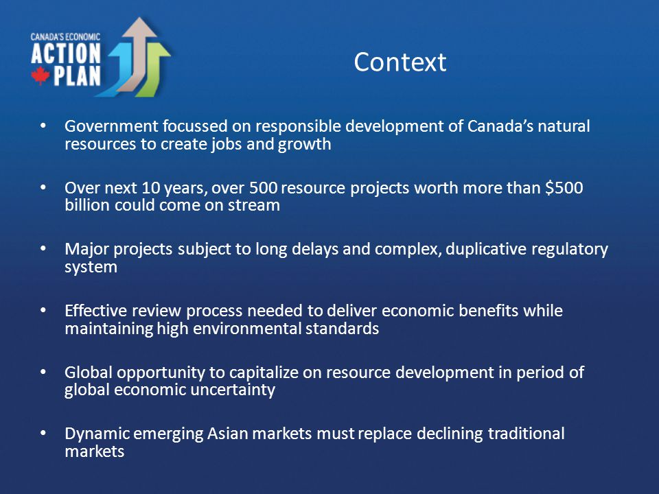 Context Government focussed on responsible development of Canada's natural resources to create jobs and growth Over next 10 years, over 500 resource projects worth more than $500 billion could come on stream Major projects subject to long delays and complex, duplicative regulatory system Effective review process needed to deliver economic benefits while maintaining high environmental standards Global opportunity to capitalize on resource development in period of global economic uncertainty Dynamic emerging Asian markets must replace declining traditional markets