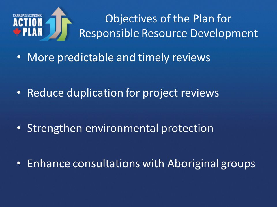 Objectives of the Plan for Responsible Resource Development More predictable and timely reviews Reduce duplication for project reviews Strengthen environmental protection Enhance consultations with Aboriginal groups