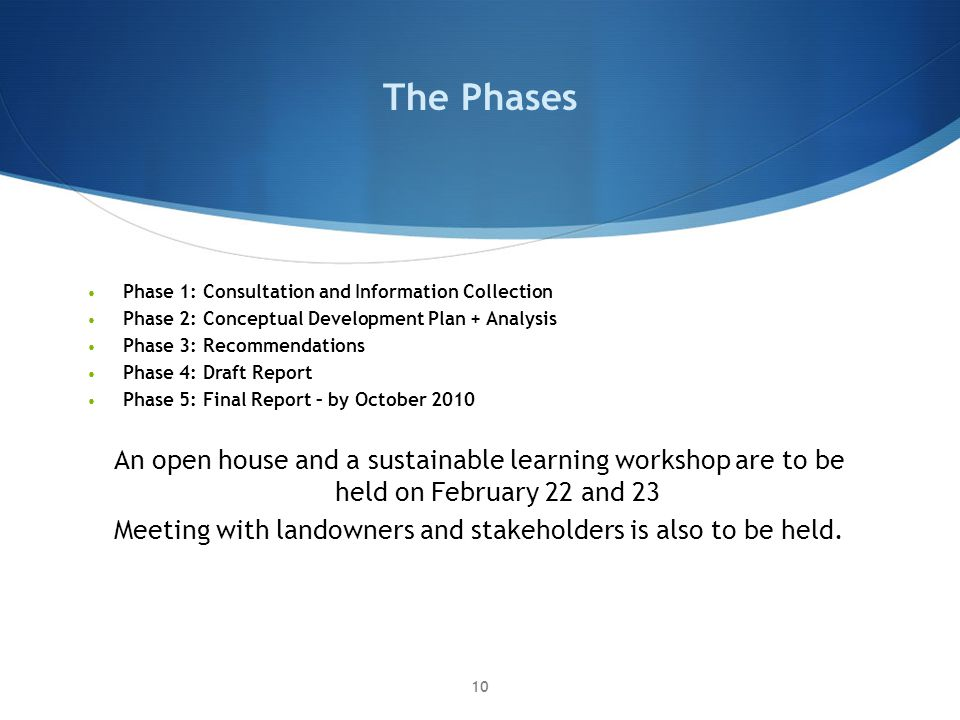 The Phases Phase 1: Consultation and Information Collection Phase 2: Conceptual Development Plan + Analysis Phase 3: Recommendations Phase 4: Draft Report Phase 5: Final Report – by October 2010 An open house and a sustainable learning workshop are to be held on February 22 and 23 Meeting with landowners and stakeholders is also to be held.