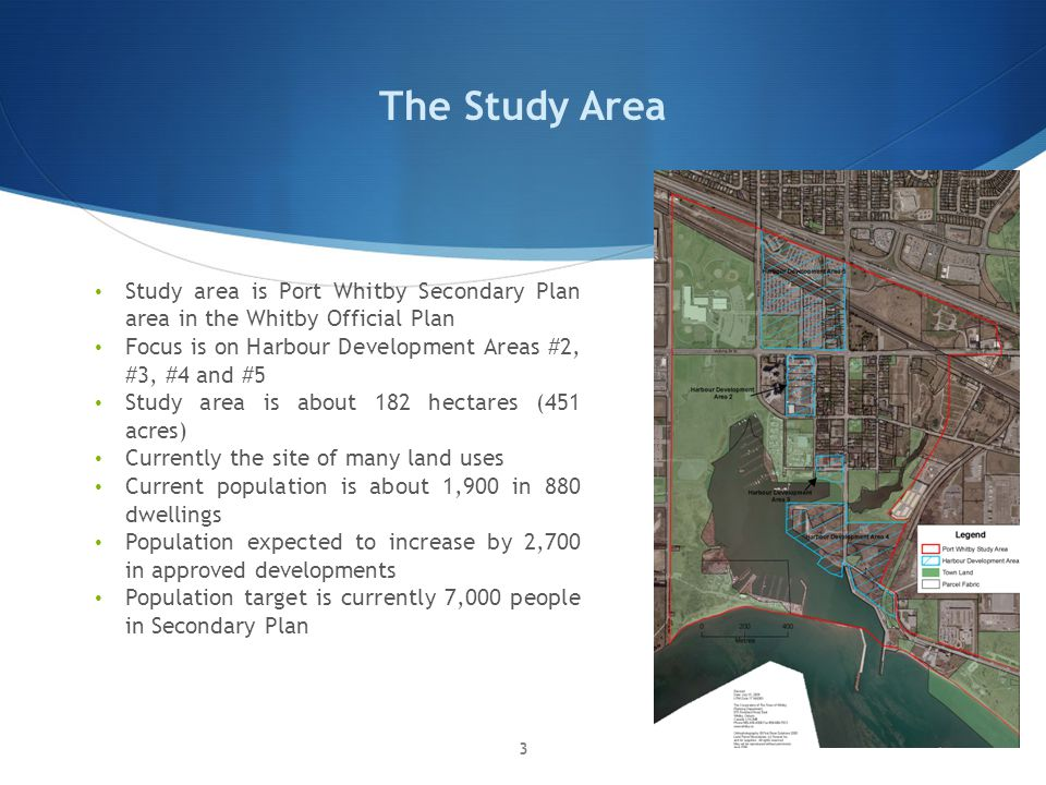 The Study Area Study area is Port Whitby Secondary Plan area in the Whitby Official Plan Focus is on Harbour Development Areas #2, #3, #4 and #5 Study area is about 182 hectares (451 acres) Currently the site of many land uses Current population is about 1,900 in 880 dwellings Population expected to increase by 2,700 in approved developments Population target is currently 7,000 people in Secondary Plan 3