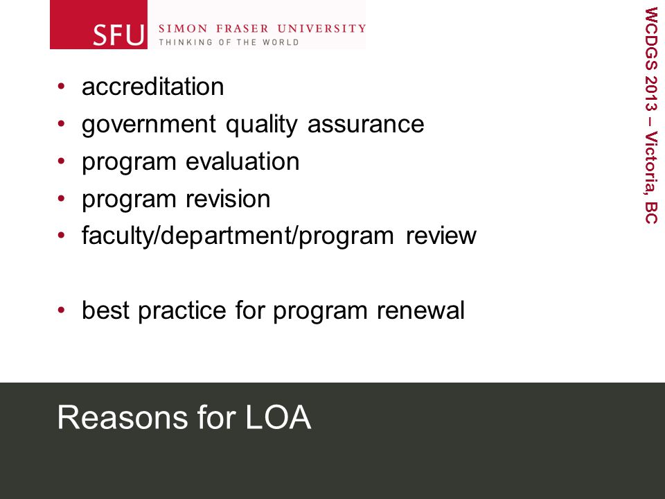 WCDGS 2013 – Victoria, BC Reasons for LOA accreditation government quality assurance program evaluation program revision faculty/department/program review best practice for program renewal
