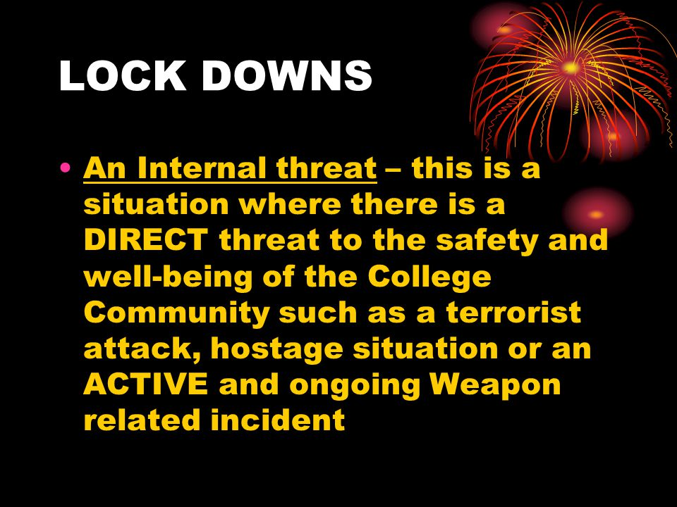 LOCK DOWNS An Internal threat – this is a situation where there is a DIRECT threat to the safety and well-being of the College Community such as a terrorist attack, hostage situation or an ACTIVE and ongoing Weapon related incident