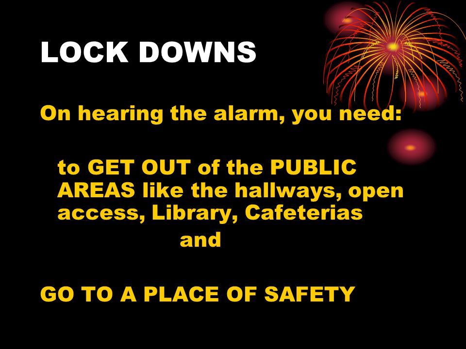 LOCK DOWNS On hearing the alarm, you need: to GET OUT of the PUBLIC AREAS like the hallways, open access, Library, Cafeterias and GO TO A PLACE OF SAFETY