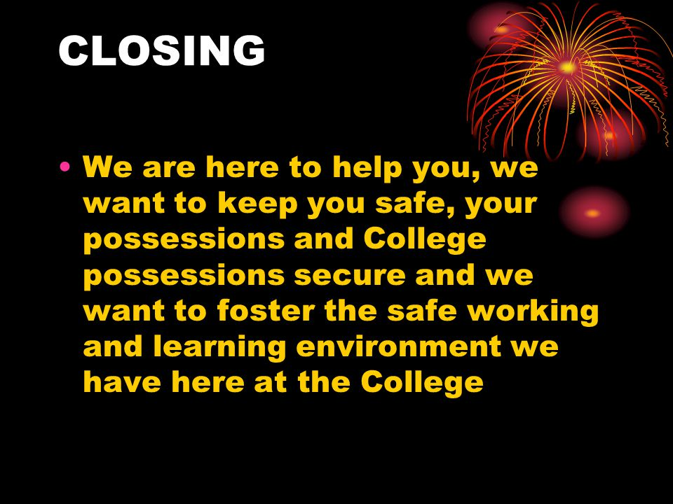 CLOSING We are here to help you, we want to keep you safe, your possessions and College possessions secure and we want to foster the safe working and learning environment we have here at the College