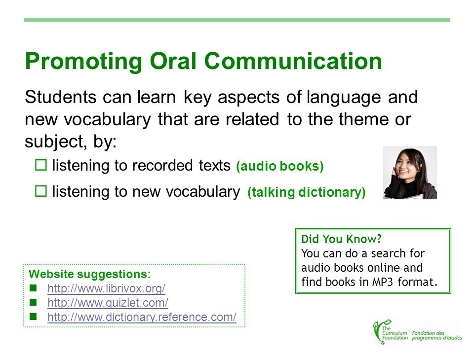 Promoting Oral Communication Students can learn key aspects of language and new vocabulary that are related to the theme or subject, by:  listening to recorded texts (audio books)  listening to new vocabulary (talking dictionary) Did You Know.