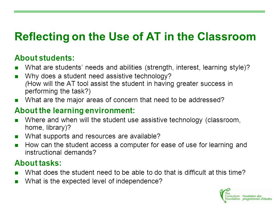 Reflecting on the Use of AT in the Classroom About students: What are students' needs and abilities (strength, interest, learning style).