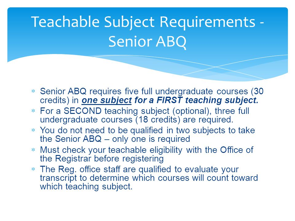  Senior ABQ requires five full undergraduate courses (30 credits) in one subject for a FIRST teaching subject.