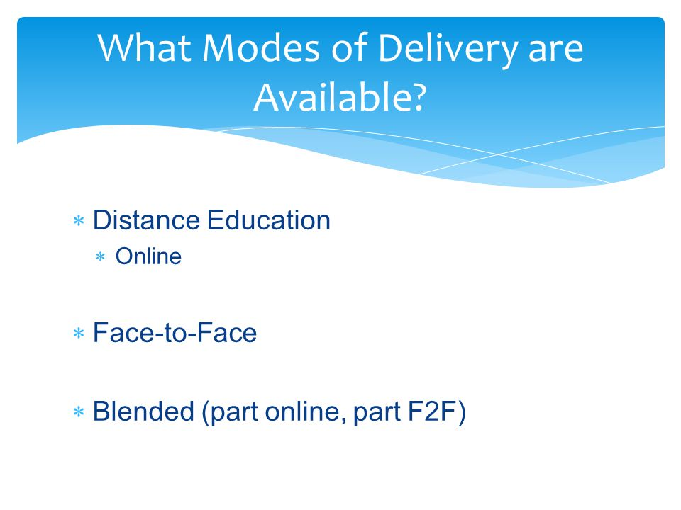  Distance Education  Online  Face-to-Face  Blended (part online, part F2F) What Modes of Delivery are Available