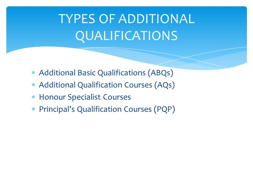  Additional Basic Qualifications (ABQs)  Additional Qualification Courses (AQs)  Honour Specialist Courses  Principal's Qualification Courses (PQP) TYPES OF ADDITIONAL QUALIFICATIONS