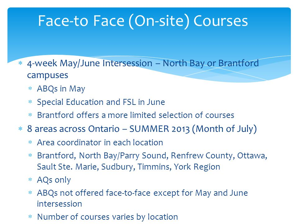  4-week May/June Intersession – North Bay or Brantford campuses  ABQs in May  Special Education and FSL in June  Brantford offers a more limited selection of courses  8 areas across Ontario – SUMMER 2013 (Month of July)  Area coordinator in each location  Brantford, North Bay/Parry Sound, Renfrew County, Ottawa, Sault Ste.
