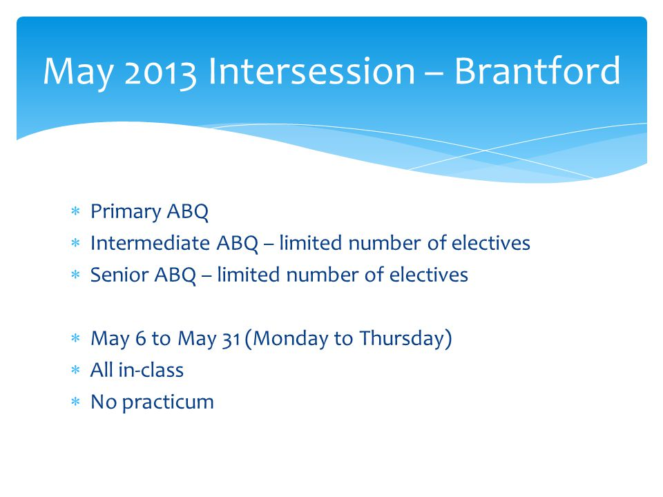  Primary ABQ  Intermediate ABQ – limited number of electives  Senior ABQ – limited number of electives  May 6 to May 31 (Monday to Thursday)  All in-class  No practicum May 2013 Intersession – Brantford