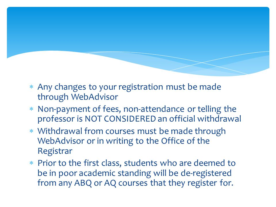  Any changes to your registration must be made through WebAdvisor  Non-payment of fees, non-attendance or telling the professor is NOT CONSIDERED an official withdrawal  Withdrawal from courses must be made through WebAdvisor or in writing to the Office of the Registrar  Prior to the first class, students who are deemed to be in poor academic standing will be de-registered from any ABQ or AQ courses that they register for.