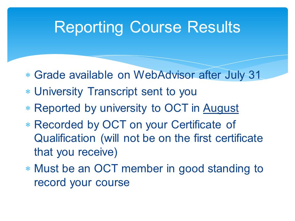 Reporting Course Results  Grade available on WebAdvisor after July 31  University Transcript sent to you  Reported by university to OCT in August  Recorded by OCT on your Certificate of Qualification (will not be on the first certificate that you receive)  Must be an OCT member in good standing to record your course